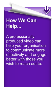 How We Can Help...  A professionally  produced video can help your organisation to communicate more effectively and engage better with those you wish to reach out to.