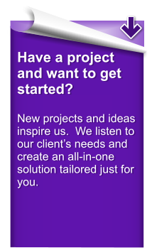 Have a project and want to get started?  New projects and ideas inspire us.  We listen to our client's needs and create an all-in-one solution tailored just for you.